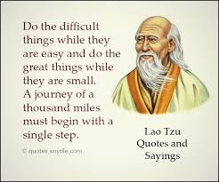 Lao Tzu Quote; Do the difficult things while they are easy and do the great things while they are small. A journey of a thousand miles begins with a single step