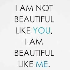 Quote: I am not beautiful like you, I am beautiful like me