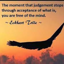Eckhart Tolle Quote; The Moment That Judgement Stops Through Acceptance, of What Is, You Are Free Of The Mind.
