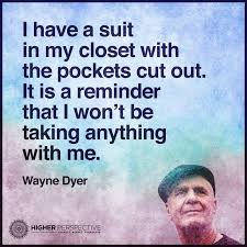 Dyer Quote- I Have A Suit In My Closet With The Pockets Cut Out. It Is A Reminder That I Won't Be Taking Anything With Me