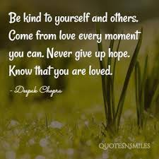Deepak Quote: Be Kind To Yourself And Others. Come From Love Every Moment. Never Give Up Hope. Know That You Are Loved