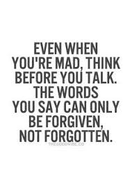 "Quote-""EVEN WHEN YOUR MADTHINK BEFORE YOU TALK. THE WORDS YOU SAY CON ONLY BE FORGIVEN, NOT FORGOTTEN."