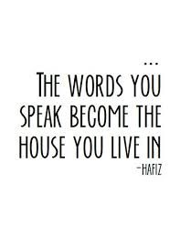 Quote: THE WORDS YOU SPEAK BECOME THE HOUSE YOU LIVE IN... Hafiz