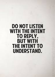 Quote: Do not listen with the intent to reply, but with the intent to understand