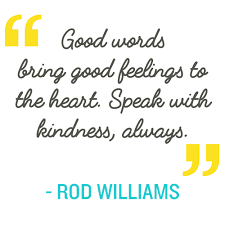 Quote: Good words bring good feelings to the heart. Speak with kindness always-Rod Williams
